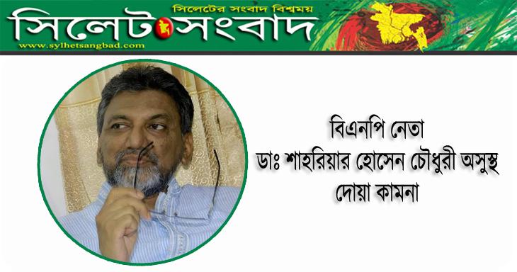 বিএনপি নেতা ডাঃ শাহরিয়ার অসুস্থ : দোয়া কামনা