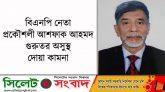 বিএনপি নেতা প্রকৌশলী আশফাক আহমদ গুরুতর অসুস্থ : দোয়া কামনা